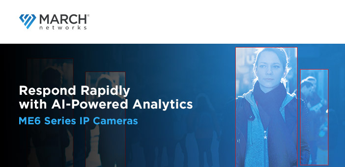 Respond Rapidly with AI-Powered Analytics ME6 Series IP Cameras